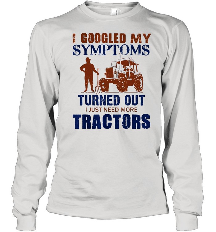 I Googled My Symptoms Turned Out I Just Need More Tractors shirt Long Sleeved T-shirt