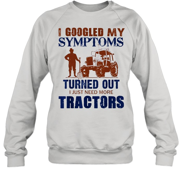 I Googled My Symptoms Turned Out I Just Need More Tractors shirt Unisex Sweatshirt