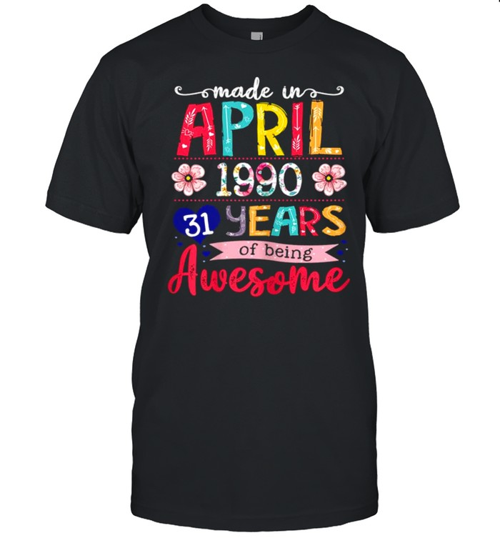 April Girls 1990 31st Birthday 31 Years Old Made In 1990 shirt