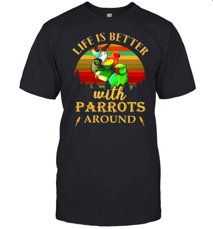 Life Is Better With Parrots Around Breeds shirt