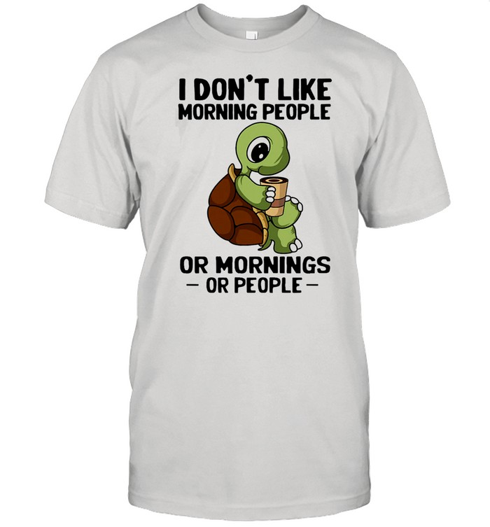 Turtle I don't like morning people or mornings or people shirt