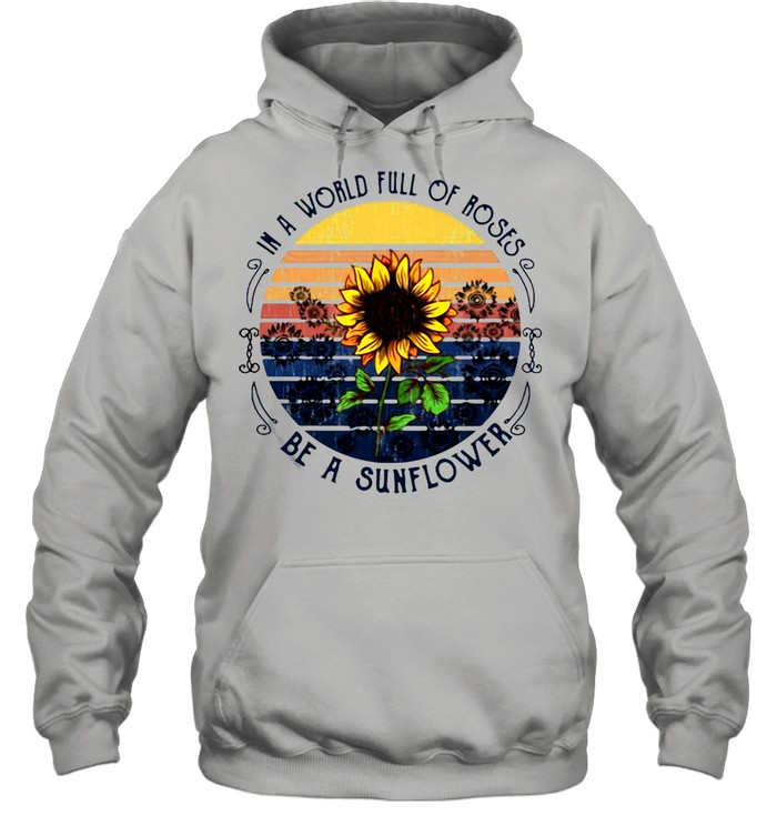 In A World Full Of Roses Be A Sunflower Vintage T-shirt Unisex Hoodie