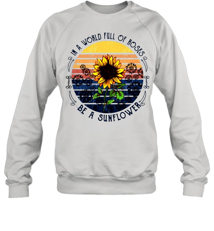 In A World Full Of Roses Be A Sunflower Vintage T-shirt Unisex Sweatshirt