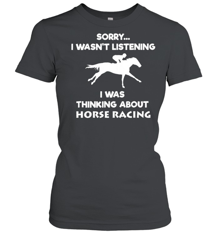 Sorry I Wasnt Listening I Was Thinking About Horse Racing shirt Classic Women's T-shirt