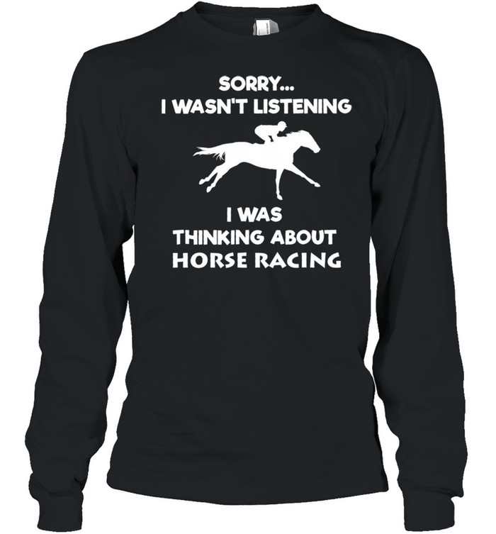 Sorry I Wasnt Listening I Was Thinking About Horse Racing shirt Long Sleeved T-shirt