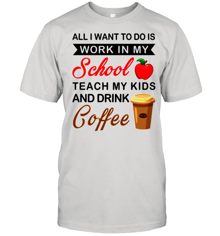 All I Want To Do Is Work In My School Teach My Kids And Drink Coffee shirt