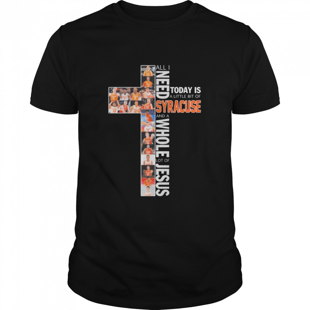 All I Need Today Is A Little Bit Of Syracuse And A Whole Lot Of Jesus shirt