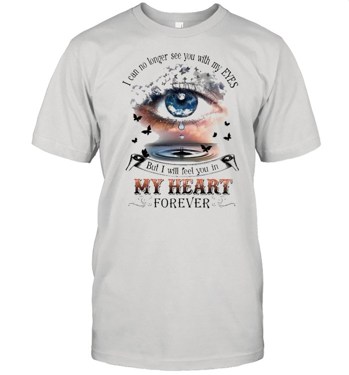 I can no longer see you with my Eyes but I will feel you In my heart forever shirt