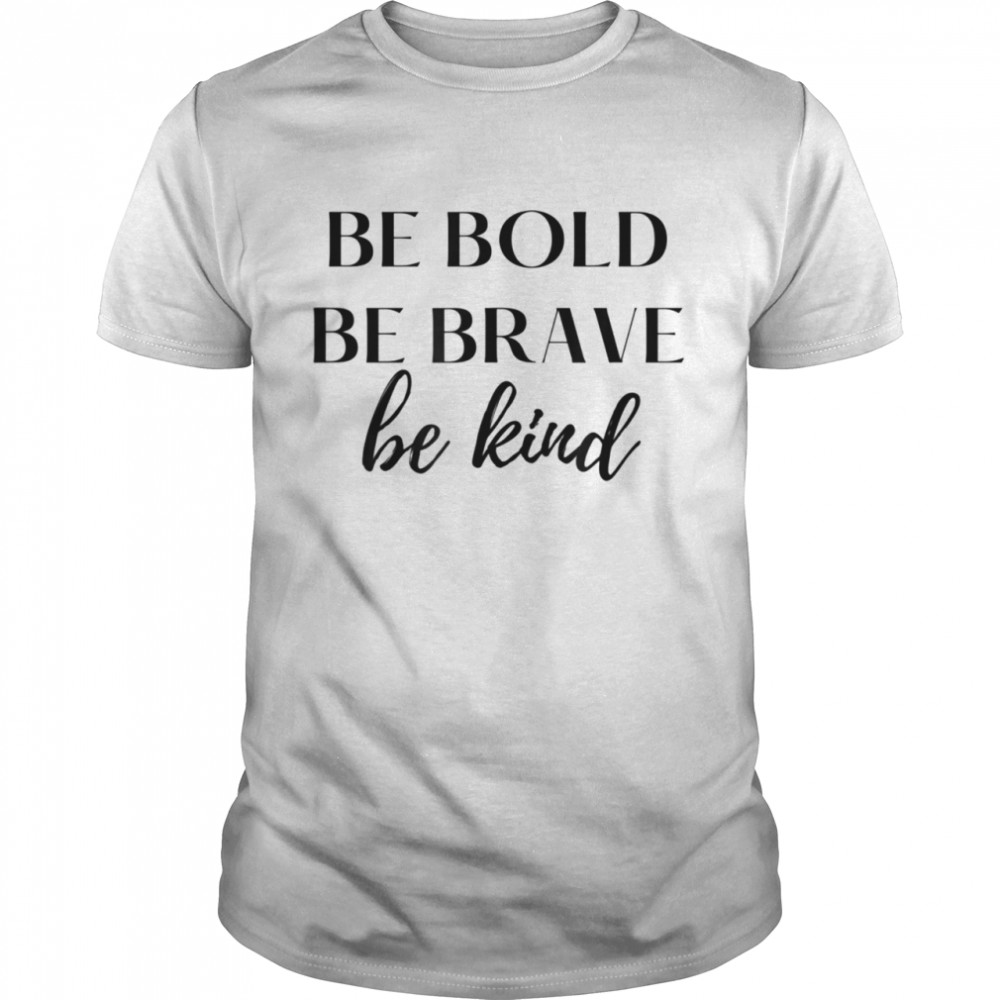 Be Bold Be Brave Be Kind Shirt