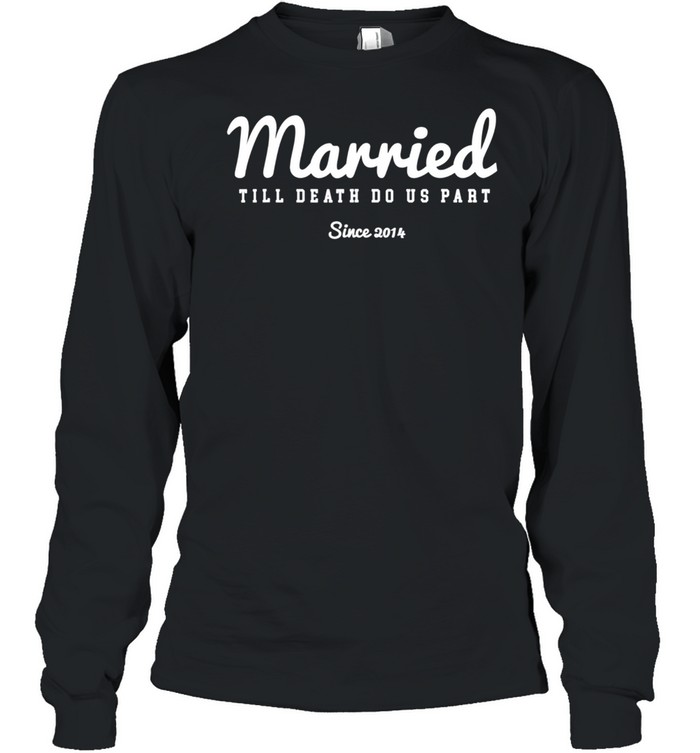 Married Till Death Do Us Part since year 2014  Long Sleeved T-shirt