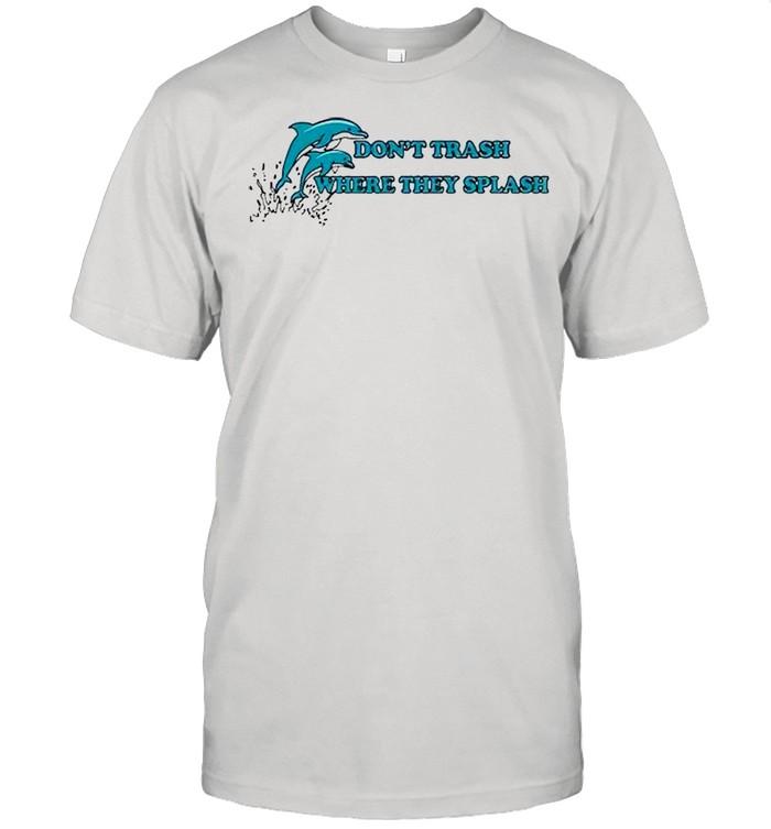 Dolphin dont trash where they splash shirt