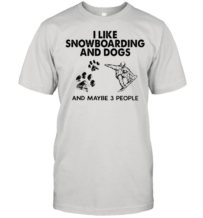 I like snowboarding and dogs and maybe 3 people shirt