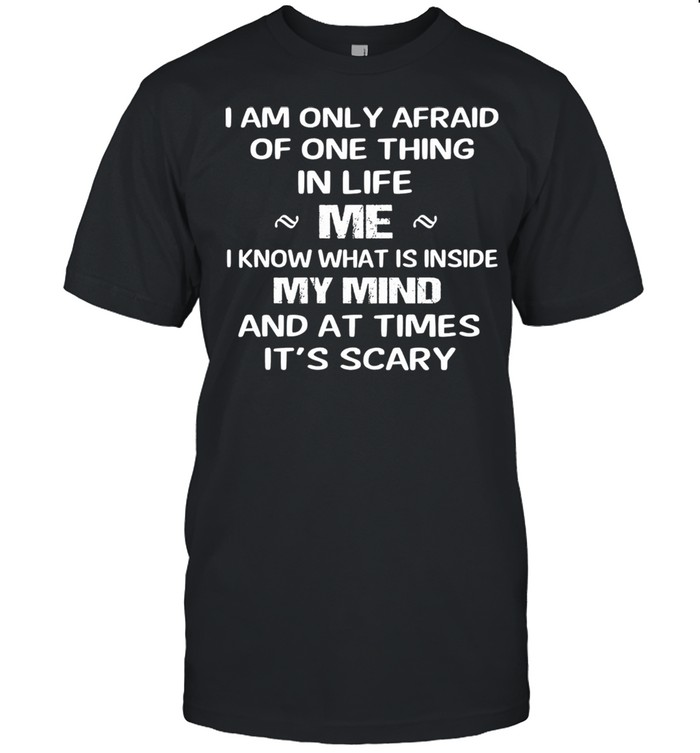 I am only afraid of one thing mer I know what Is inside my mind and at times its scary shirt