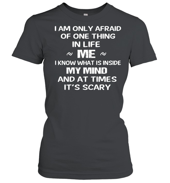 I am only afraid of one thing mer I know what Is inside my mind and at times its scary shirt Classic Women's T-shirt