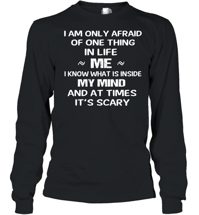 I am only afraid of one thing mer I know what Is inside my mind and at times its scary shirt Long Sleeved T-shirt