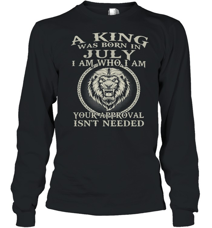A King Was Born In July I Am Who I Am Your Approval Isn't Needed Lion  Long Sleeved T-shirt