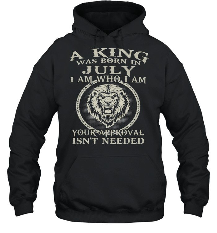 A King Was Born In July I Am Who I Am Your Approval Isn't Needed Lion  Unisex Hoodie