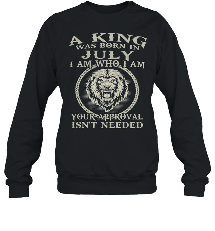 A King Was Born In July I Am Who I Am Your Approval Isn't Needed Lion  Unisex Sweatshirt