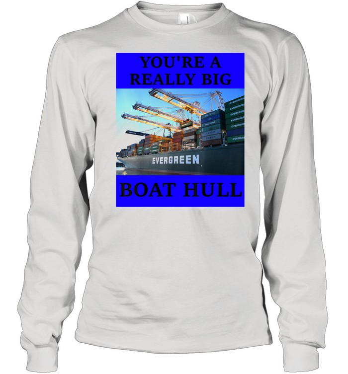 YOU'RE A REALLY BIG BOAT HULL Awesome  Long Sleeved T-shirt