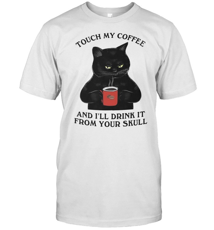 Black Cat touch my coffee and Ill drink it from your skull shirt