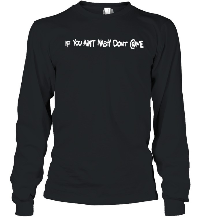 If you aint nasty dont me shirt Long Sleeved T-shirt