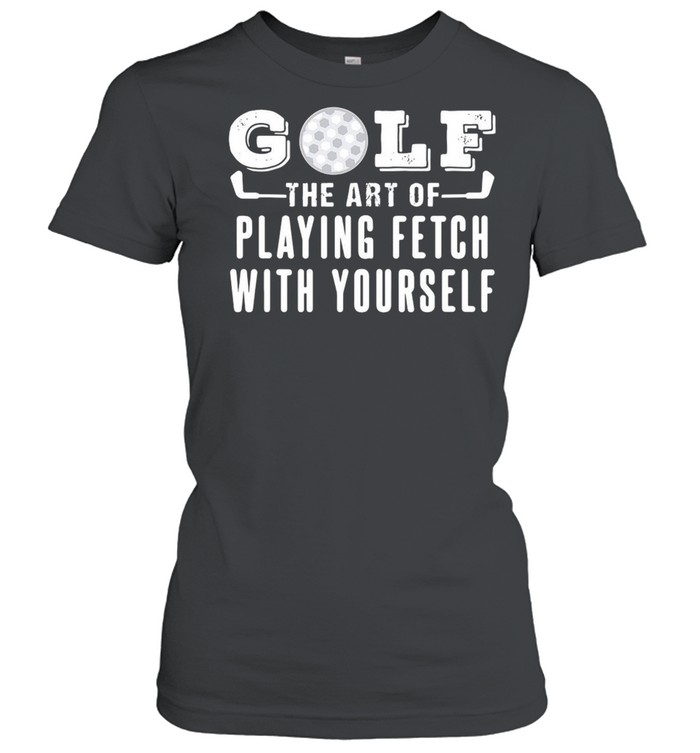 Golf The Art Of Playing Fetch With Yourself T-shirt Classic Women's T-shirt