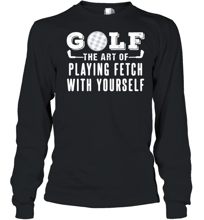 Golf The Art Of Playing Fetch With Yourself T-shirt Long Sleeved T-shirt