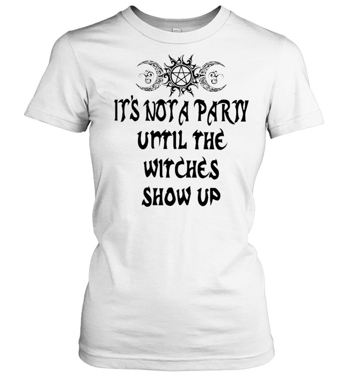 Its not a party until the witches show up shirt Classic Women's T-shirt