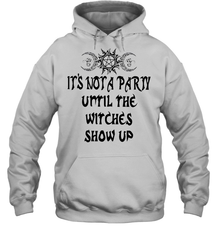 Its not a party until the witches show up shirt Unisex Hoodie