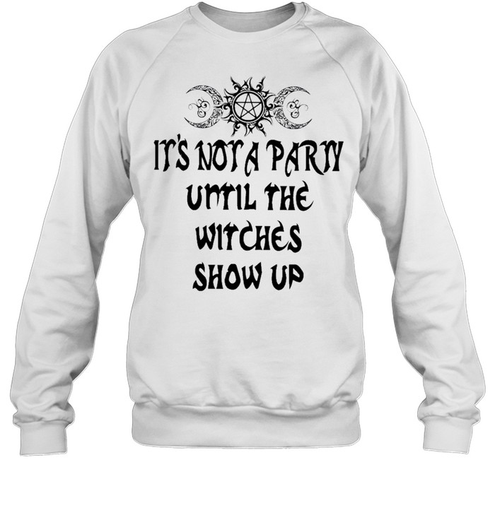 Its not a party until the witches show up shirt Unisex Sweatshirt