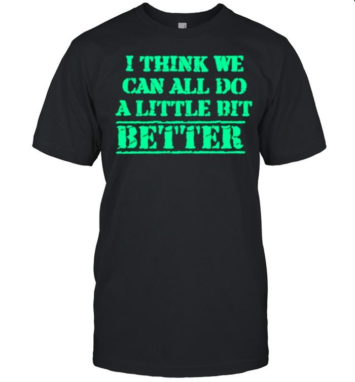 I Think We Can All Do A Little Bit Better shirt