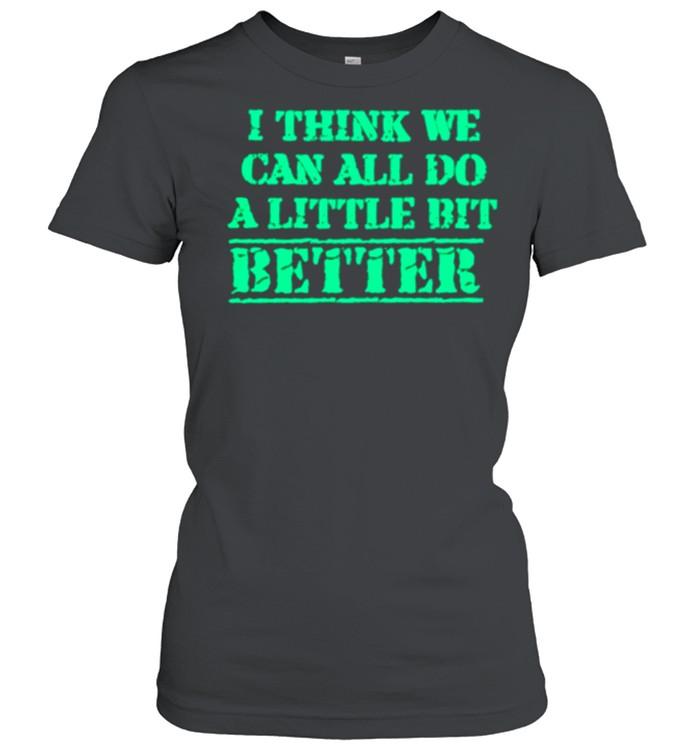I Think We Can All Do A Little Bit Better shirt Classic Women's T-shirt