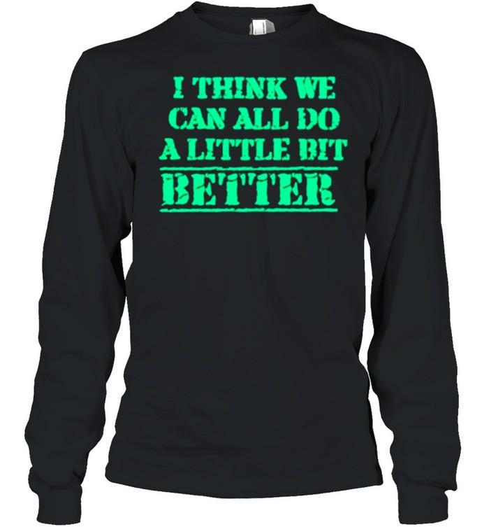 I Think We Can All Do A Little Bit Better shirt Long Sleeved T-shirt