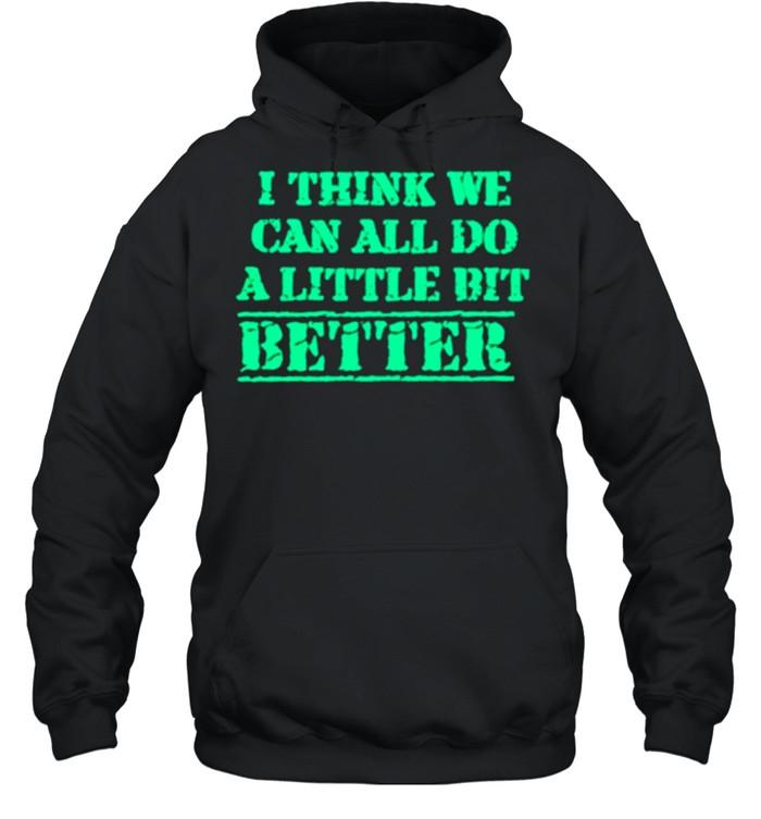I Think We Can All Do A Little Bit Better shirt Unisex Hoodie