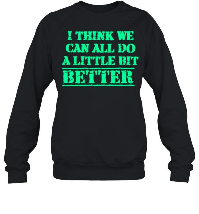 I Think We Can All Do A Little Bit Better shirt Unisex Sweatshirt