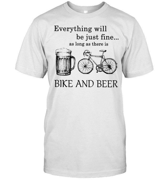 Everything Will Be Just Time As Long As There Is Bike And Beer shirt