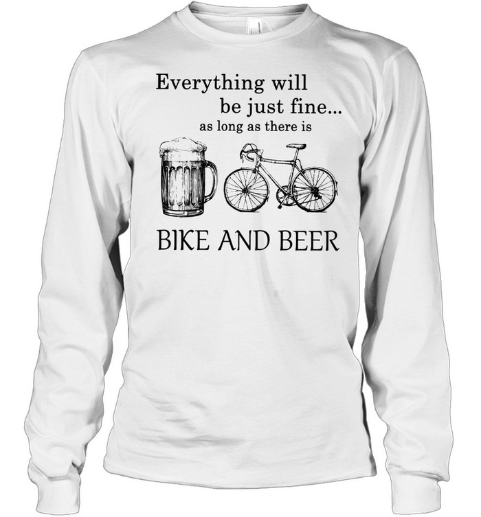 Everything Will Be Just Time As Long As There Is Bike And Beer shirt Long Sleeved T-shirt