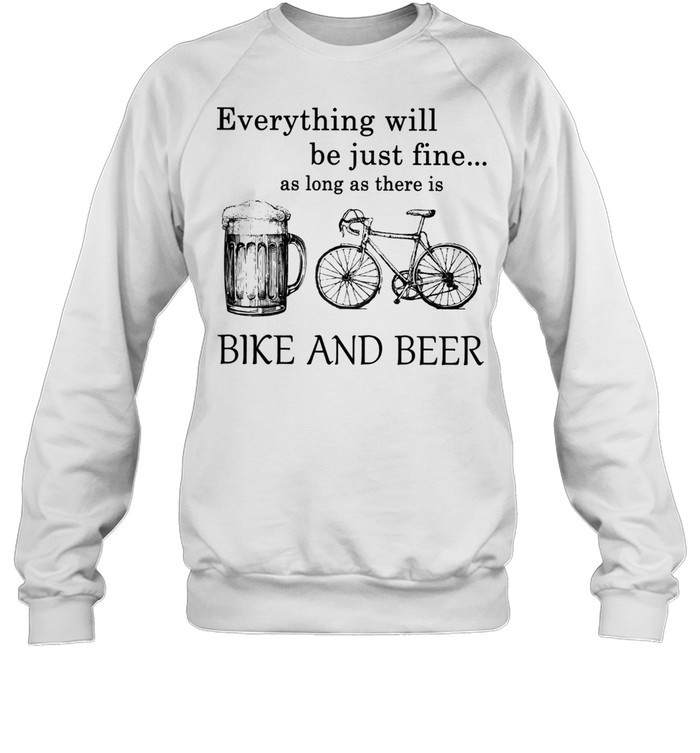 Everything Will Be Just Time As Long As There Is Bike And Beer shirt Unisex Sweatshirt
