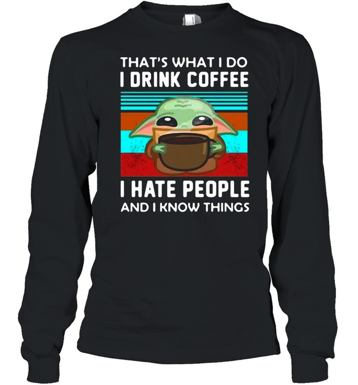 Baby Yoda That's What I Do I Drink Coffee I Hate People And I Know Things T-shirt Long Sleeved T-shirt