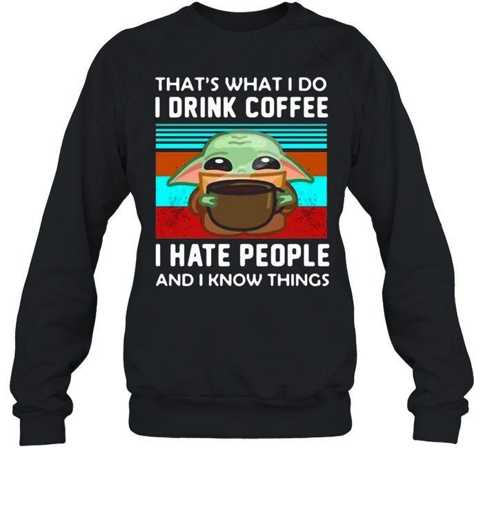 Baby Yoda That's What I Do I Drink Coffee I Hate People And I Know Things T-shirt Unisex Sweatshirt