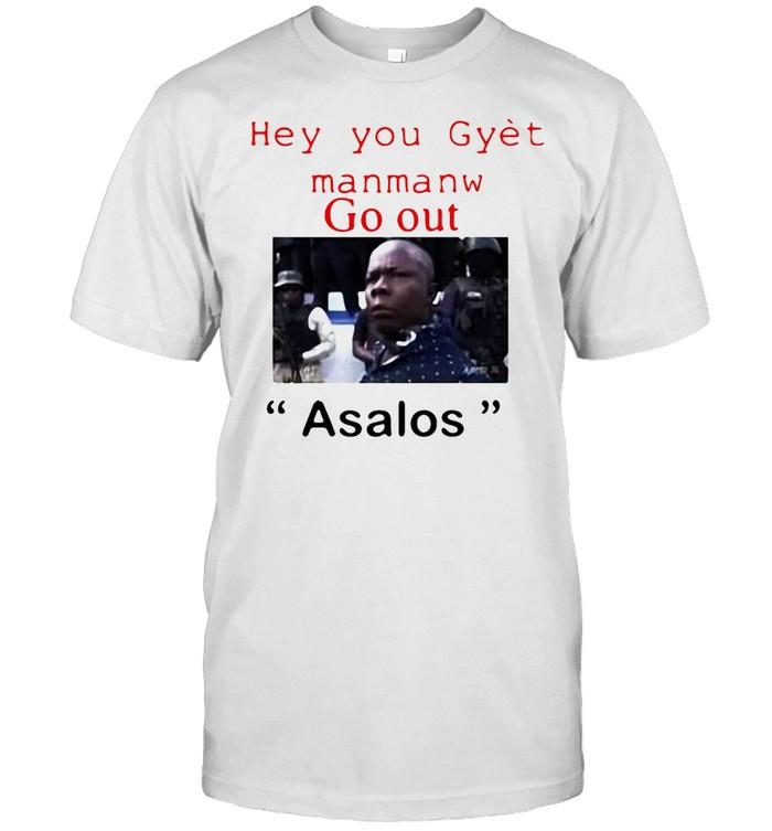 Hey You Gyet Manmanw Go Out Asalos T-shirt