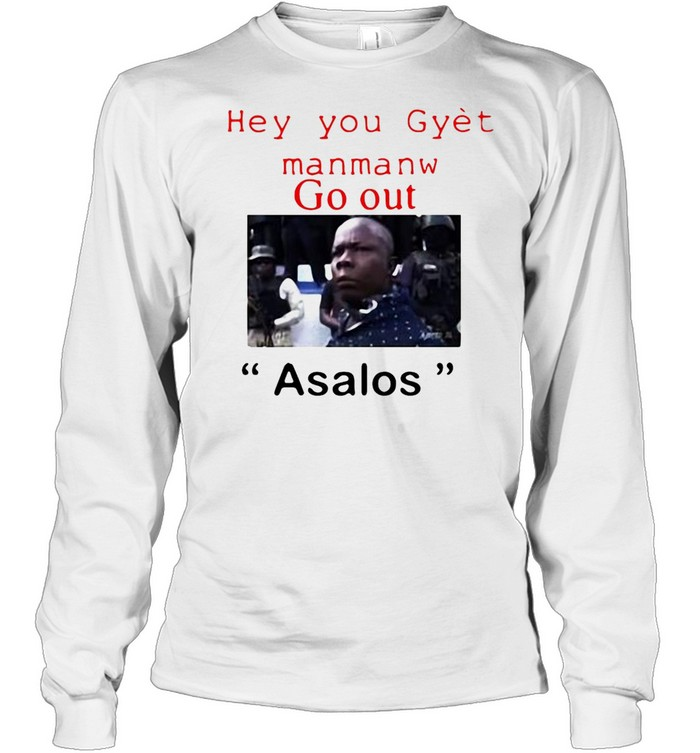 Hey You Gyet Manmanw Go Out Asalos T-shirt Long Sleeved T-shirt