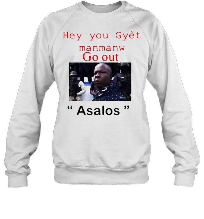 Hey You Gyet Manmanw Go Out Asalos T-shirt Unisex Sweatshirt
