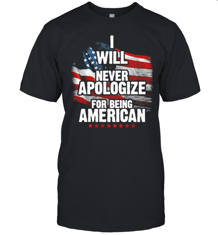 I Will Never Apologize For Being An American Flag shirt