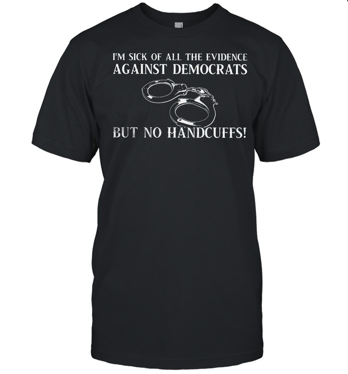 I'm sick of all the evidence against democrats but no handcuffs shirt