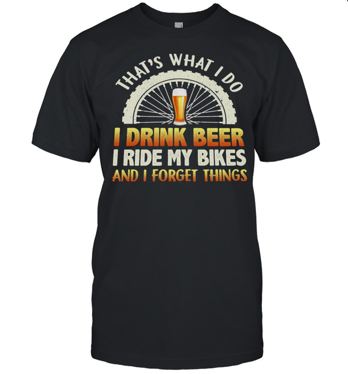 That's What I Do I Drink Beer I Ride My Bikes And I Forget Things T-Shirt