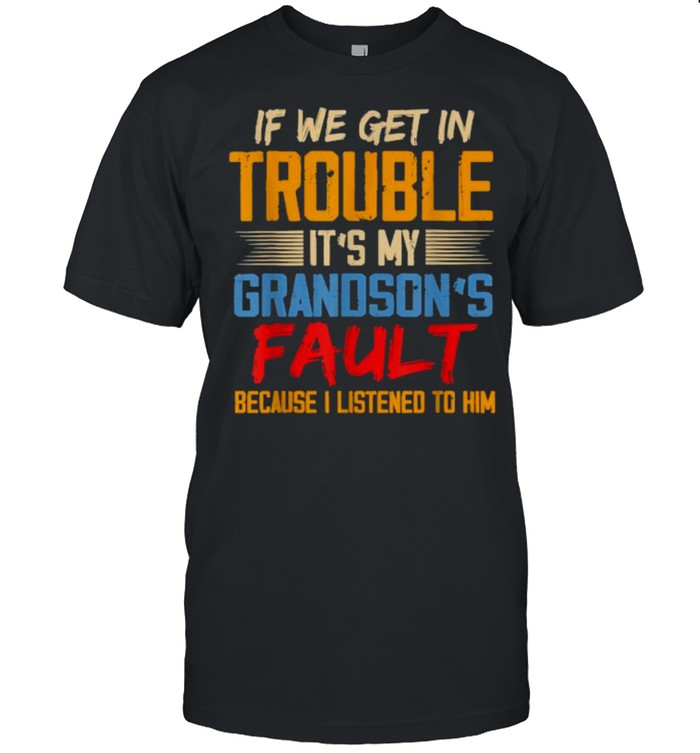 If We Get In Trouble It's My Grandson's Fault Because I Listened To Him T-Shirt