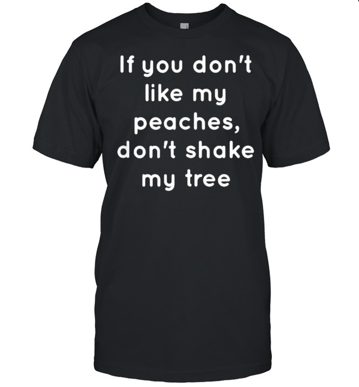If You Don't Like My Peaches, Don't Shake My Tree T-Shirt