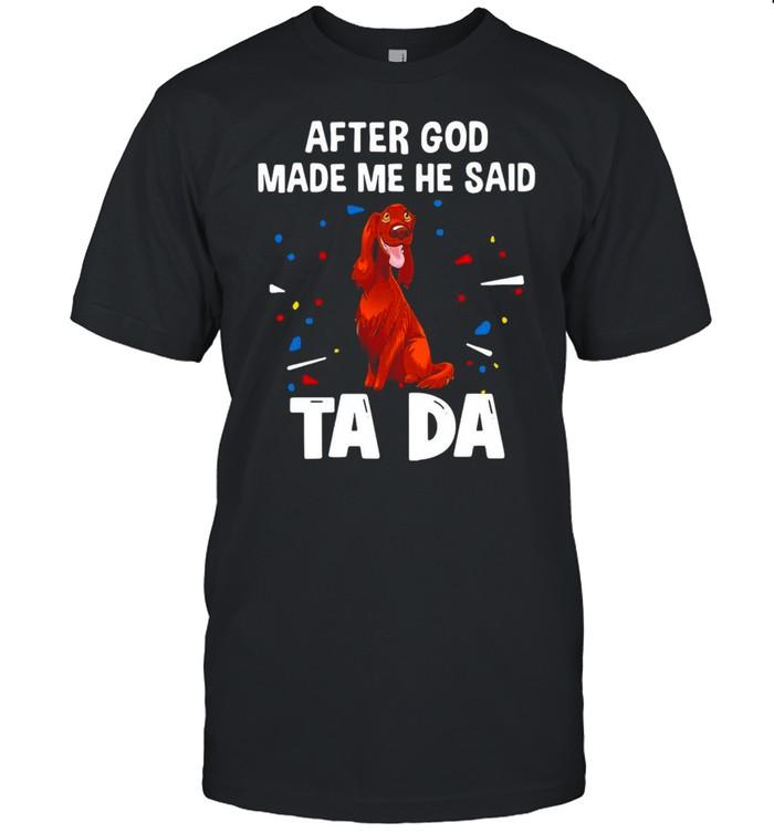 Irish Setter After God Made Me He Said Ta Da T-shirt