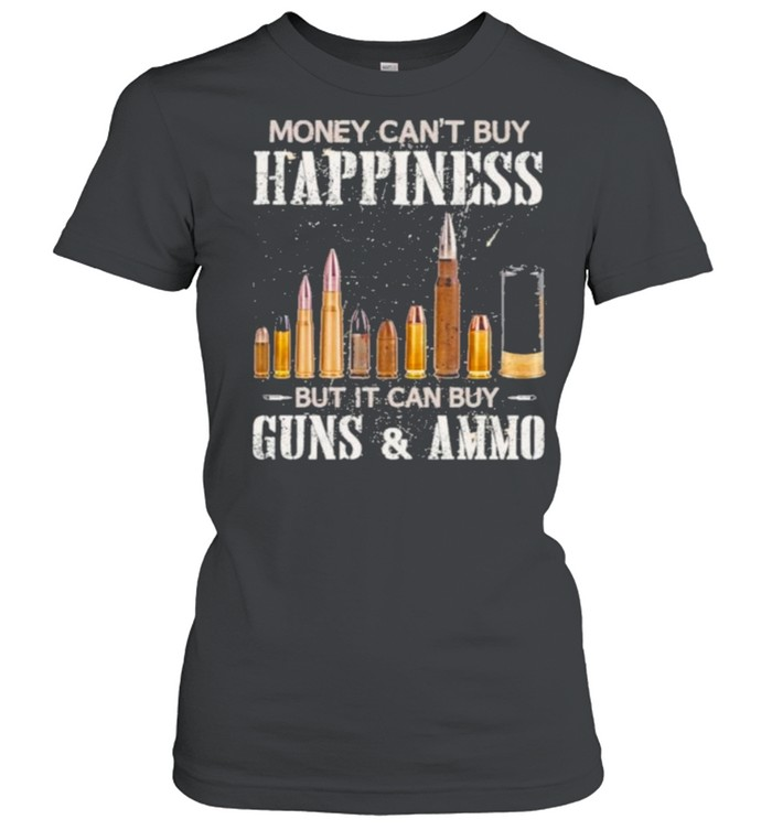 Money Can't Buy Happiness But It Can Buy Guns And Ammo  Classic Women's T-shirt